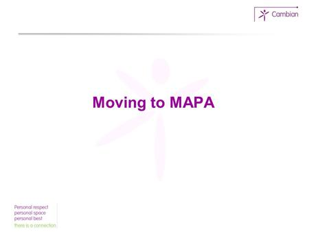 Moving to MAPA. What prompted the change? High level of restrictive interventions Use of supine restraint All staff trained to the highest level Culture.