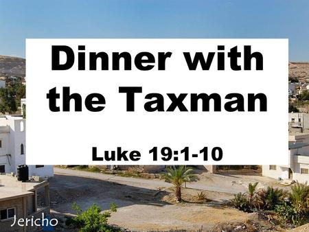 Dinner with the Taxman Luke 19:1-10 Jericho. A Historic City v1 Past History Walls of Jericho Then Joshua son of Nun secretly sent two spies from Shittim.