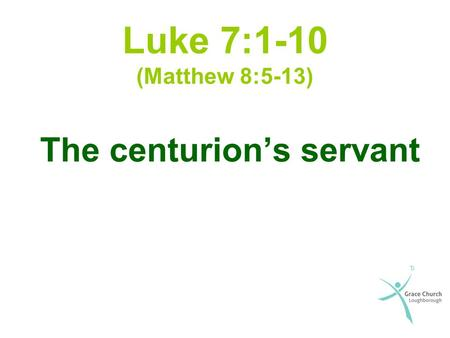 Luke 7:1-10 (Matthew 8:5-13) The centurion's servant.