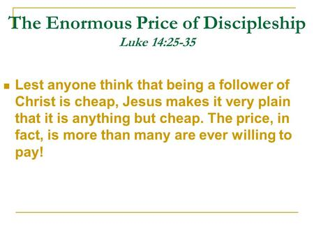 The Enormous Price of Discipleship Luke 14:25-35 Lest anyone think that being a follower of Christ is cheap, Jesus makes it very plain that it is anything.