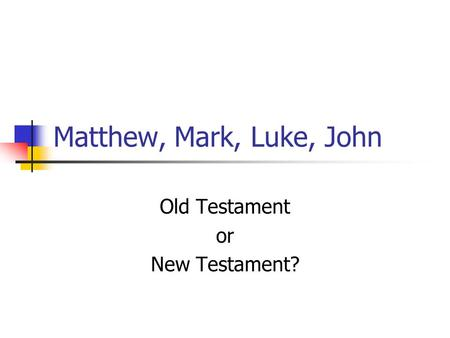 Matthew, Mark, Luke, John Old Testament or New Testament?