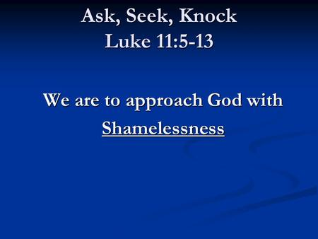 Ask, Seek, Knock Luke 11:5-13 We are to approach God with Shamelessness.