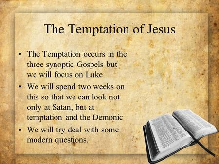 The Temptation of Jesus The Temptation occurs in the three synoptic Gospels but we will focus on Luke We will spend two weeks on this so that we can look.