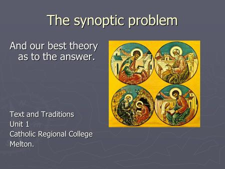The synoptic problem And our best theory as to the answer. Text and Traditions Unit 1 Catholic Regional College Melton.