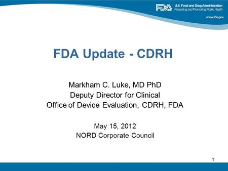 1 FDA Update - CDRH Markham C. Luke, MD PhD Deputy Director for Clinical Office of Device Evaluation, CDRH, FDA May 15, 2012 NORD Corporate Council.