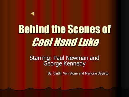 Behind the Scenes of Cool Hand Luke Starring: Paul Newman and George Kennedy By: Caitlin Van Stone and Marjorie DeSisto.