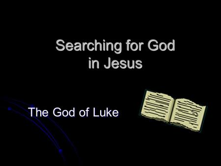 Searching for God in Jesus The God of Luke. Searching for God (ii) Why choose Luke?  T T T The humanist gospel  U U U Universal missionary thrust.