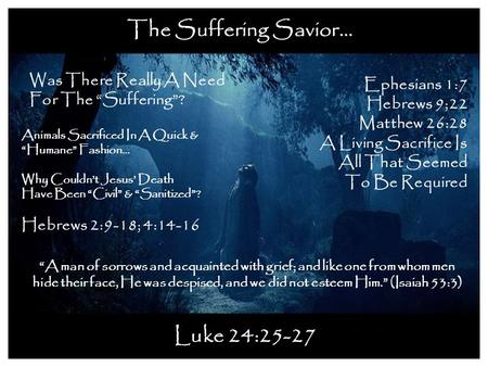 "The Suffering Savior… Luke 24:25-27 Was There Really A Need For The ""Suffering""? Ephesians 1:7 Hebrews 9;22 Matthew 26:28 A Living Sacrifice Is All That."