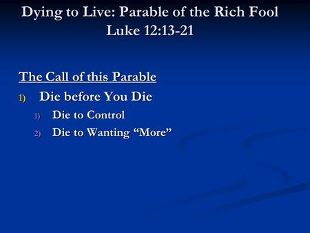 "Dying to Live: Parable of the Rich Fool Luke 12:13-21 The Call of this Parable 1) Die before You Die 1) Die to Control 2) Die to Wanting ""More"""