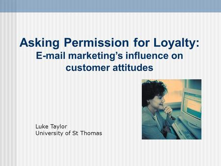 Asking Permission for Loyalty: E-mail marketing's influence on customer attitudes Luke Taylor University of St Thomas.
