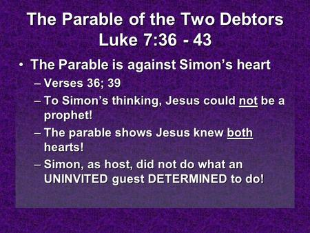 The Parable of the Two Debtors Luke 7:36 - 43 The Parable is against Simon's heartThe Parable is against Simon's heart –Verses 36; 39 –To Simon's thinking,