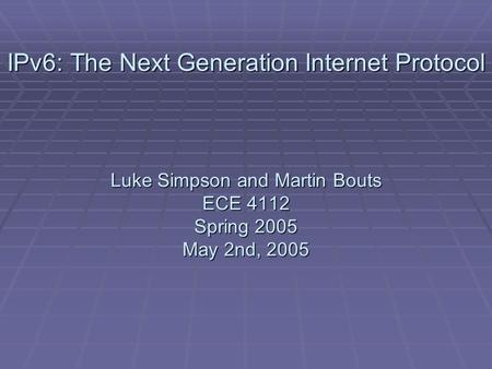 IPv6: The Next Generation Internet Protocol Luke Simpson and Martin Bouts ECE 4112 Spring 2005 May 2nd, 2005.