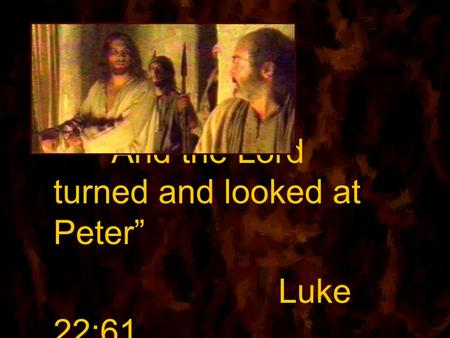 """And the Lord turned and looked at Peter"" Luke 22:61."