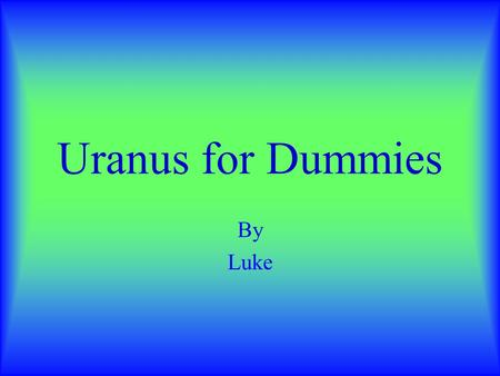 Uranus for Dummies By Luke Planet Facts Uranus is 7,875 km. from the sun. It has twenty one moons. You'd freeze if you tried to live there because it's.