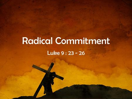 Radical Commitment Luke 9 : 23 - 26.