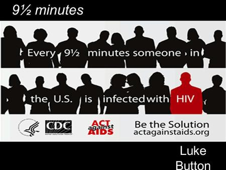 Luke Button 9½ minutes. Back Ground When this PSA was made the healthcare debate was taking place The United States came into contact with HIV/AIDS on.