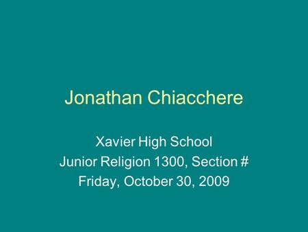 Jonathan Chiacchere Xavier High School Junior Religion 1300, Section # Friday, October 30, 2009.