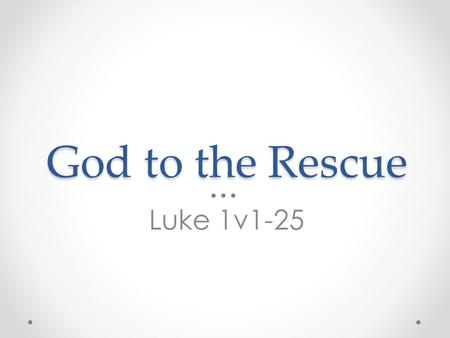 God to the Rescue Luke 1v1-25. 'Many have undertaken to draw up an account of the things that have been fulfilled among us, just as they were handed.