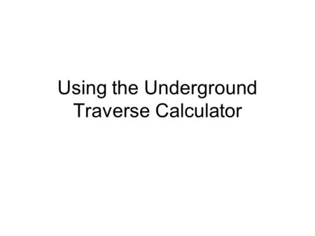 Using the Underground Traverse Calculator. Team #1 Begins a Traverse Luke Skywalker and Sandra Bullock begin an underground traverse as Team #1 There.