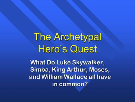 The Archetypal Hero's Quest What Do Luke Skywalker, Simba, King Arthur, Moses, and William Wallace all have in common?