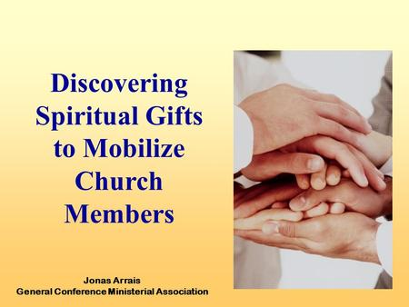 Discovering Spiritual Gifts to Mobilize Church Members Jonas Arrais General Conference Ministerial Association.