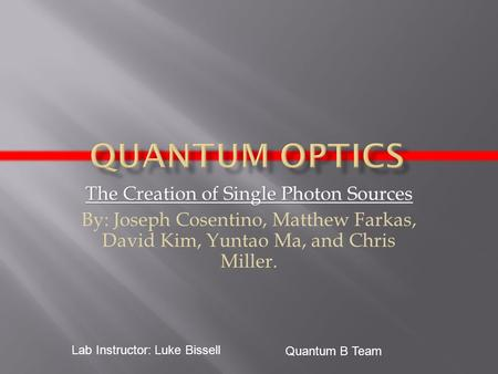 The Creation of Single Photon Sources By: Joseph Cosentino, Matthew Farkas, David Kim, Yuntao Ma, and Chris Miller. Quantum B Team Lab Instructor: Luke.