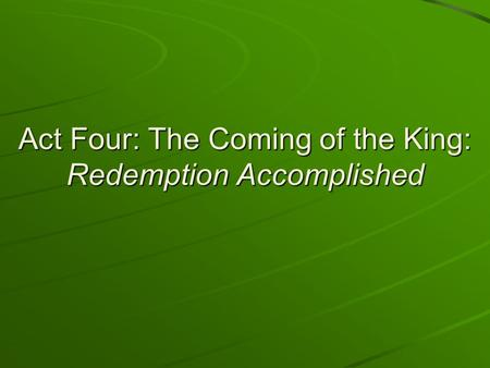 Act Four: The Coming of the King: Redemption Accomplished.