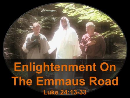 Enlightenment On The Emmaus Road Luke 24:13-33. Lessons On The Emmaus Road Even those who may seem insignificant matter to the Lord: – These two men are.