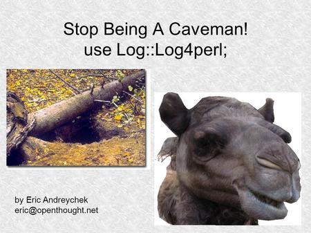 Stop Being A Caveman! use Log::Log4perl; by Eric Andreychek