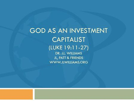GOD AS AN INVESTMENT CAPITALIST (LUKE 19:11-27) DR. J.L. WILLIAMS JL, PATT & FRIENDS WWW.JLWILLIAMS.ORG.
