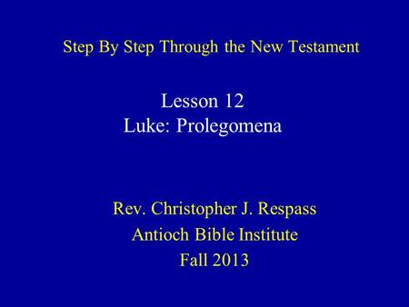 Step By Step Through the New Testament Rev. Christopher J. Respass Antioch Bible Institute Fall 2013 Lesson 12 Luke: Prolegomena.