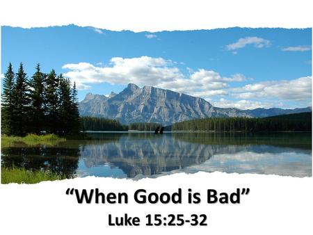 """When Good is Bad"" Luke 15:25-32 "" ""When Good is Bad"" Luke 15:25-32."