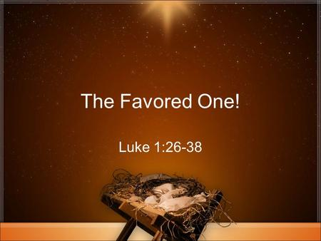 The Favored One! Luke 1:26-38. Hail, Favored One! Luke 1:26-38.