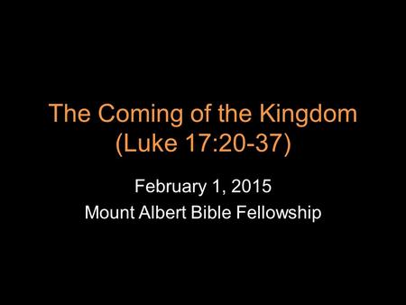The Coming of the Kingdom (Luke 17:20-37) February 1, 2015 Mount Albert Bible Fellowship.