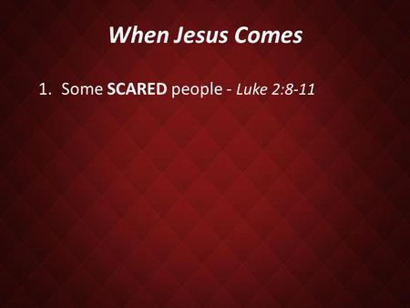 When Jesus Comes 1.Some SCARED people - Luke 2:8-11.