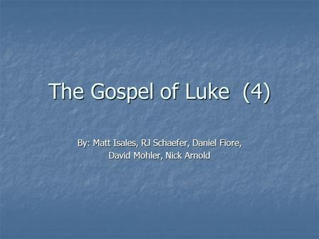 The Gospel of Luke (4) By: Matt Isales, RJ Schaefer, Daniel Fiore, David Mohler, Nick Arnold.