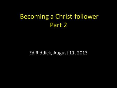 Becoming a Christ-follower Part 2 Ed Riddick, August 11, 2013.