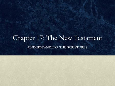 Chapter 17: The New Testament UNDERSTANDING THE SCRIPTURES.