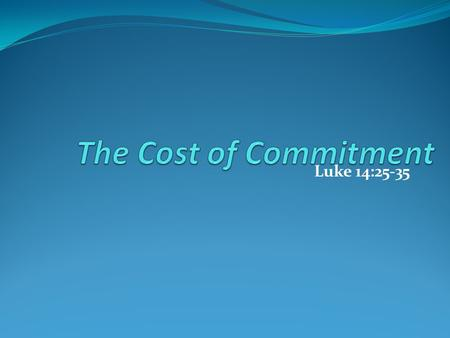 The Cost of Commitment Luke 14:25-35.