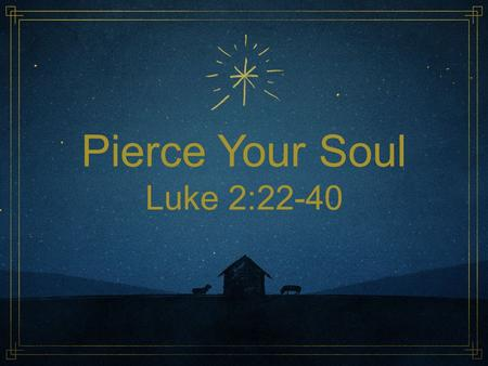 Pierce Your Soul Luke 2:22-40. Luke 2:22-40 (NRSV) 22 When the time came for their purification according to the law of Moses, they brought him up to.
