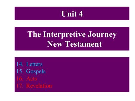The Interpretive Journey New Testament 14.Letters 15.Gospels 16.Acts 17.Revelation Unit 4.