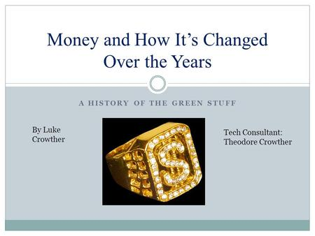 A HISTORY OF THE GREEN STUFF Money and How It's Changed Over the Years By Luke Crowther Tech Consultant: Theodore Crowther.