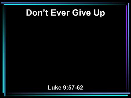Don't Ever Give Up Luke 9:57-62. 57 Now it happened as they journeyed on the road, that someone said to Him, Lord, I will follow You wherever You go.