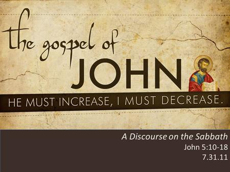 HE MUST INCREASE, I MUST DECREASE A Discourse on the Sabbath John 5:10-18 7.31.11.