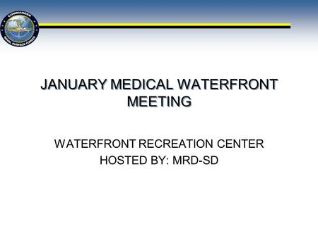 JANUARY MEDICAL WATERFRONT MEETING WATERFRONT RECREATION CENTER HOSTED BY: MRD-SD.