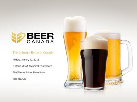 The Industry Bottle in Canada Friday, January 30, 2015 Ontario MBAA Technical Conference The Westin Bristol Place Hotel Toronto, On.