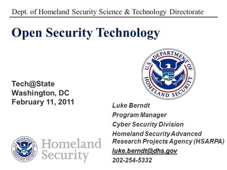 Open Security Technology Washington, DC February 11, 2011 Dept. of Homeland Security Science & Technology Directorate Luke Berndt Program Manager.