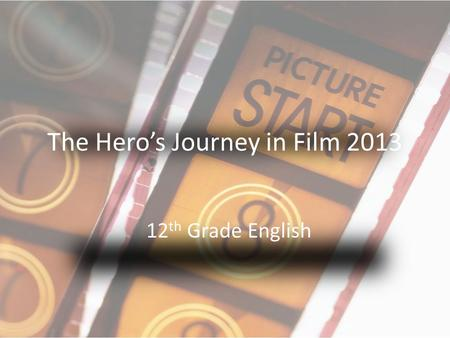 The Hero's Journey in Film 2013 12 th Grade English.