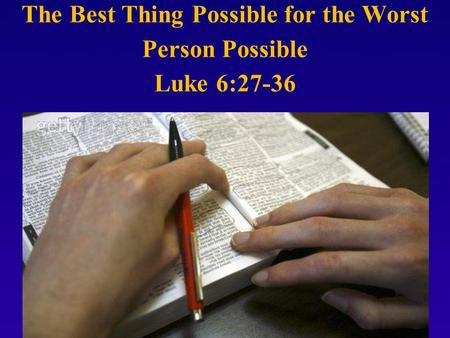 The Best Thing Possible for the Worst Person Possible Luke 6:27-36.