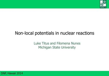 DNP, Hawaii 2014 Non-local potentials in nuclear reactions Luke Titus and Filomena Nunes Michigan State University.